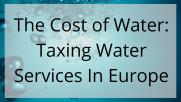 The Cost of Water: Taxing Water Services In Europe