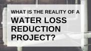 What is the reality of a Water Loss Reduction Project?